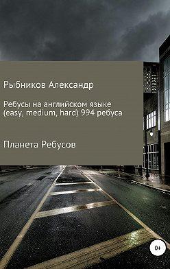 Александр Рыбников - Планета Ребусов. Ребусы на английском языке (994 ребуса)