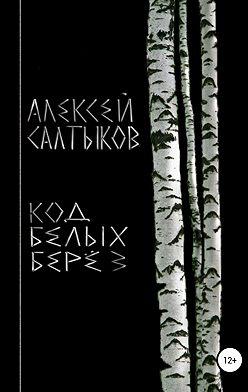 Алексей Салтыков - Код белых берёз