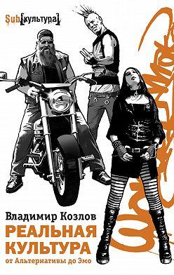 Владимир Козлов - Реальная культура: от Альтернативы до Эмо
