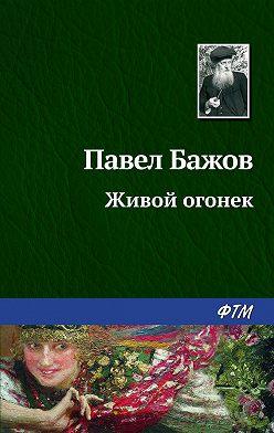 Павел Бажов - Живой огонек