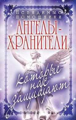 Вера Куликова - Невидимые помощники. Ангелы-хранители, которые нас защищают