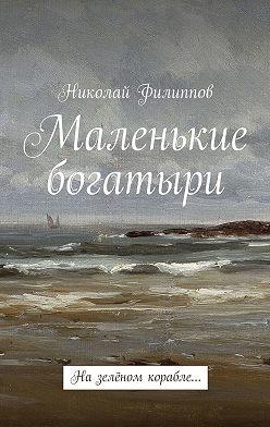 Николай Филиппов - Маленькие богатыри. Назелёном корабле…