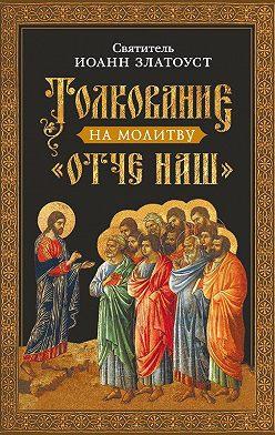 Святитель Иоанн Златоуст - Толкование на молитву Отче наш