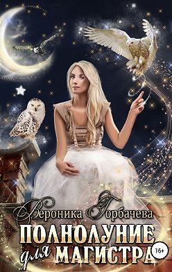 Вероника Горбачева - Полнолуние для Магистра