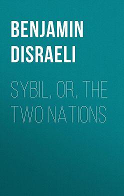 Benjamin Disraeli - Sybil, Or, The Two Nations