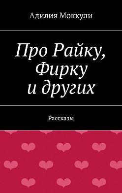 Адилия Моккули - Про Райку, Фирку идругих