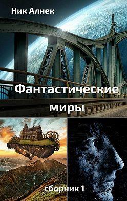 Ник Алнек - Фантастическиемиры. Сборник 1