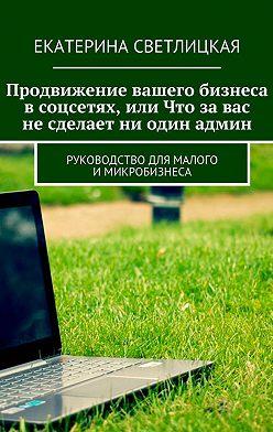 Екатерина Светлицкая - Продвижение вашего бизнеса всоцсетях, или Что завас несделает ни один админ. Руководство для малого имикробизнеса