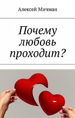 Алексей Мичман - Почему любовь проходит?