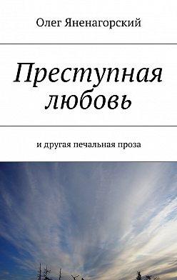 Олег Яненагорский - Преступная любовь. Идругая печальная проза