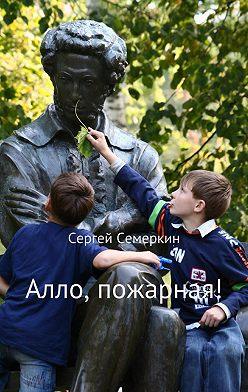 Сергей Семеркин - Алло, пожарная!