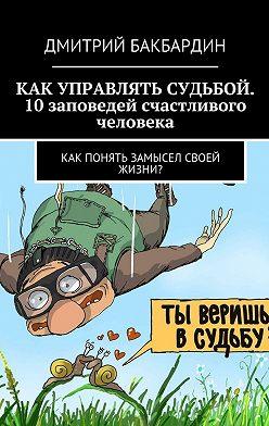Дмитрий Бакбардин - Как управлять судьбой. 10заповедей счастливого человека. Как понять замысел своей жизни?