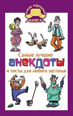 Неустановленный автор - Самые лучшие анекдоты и тосты для любого застолья
