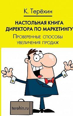 Константин Терехин - Настольная книга директора по маркетингу. Проверенные способы увеличения продаж