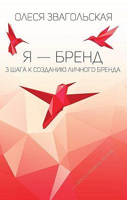 Олеся Звагольская - Я – бренд. 3 шага к созданию личного бренда