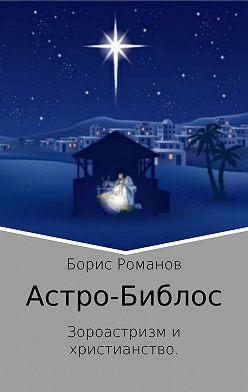 Борис Романов - Астро-Библос. Зороастризм и христианство