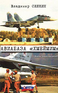 Владимир Силкин - Авиабаза «Хмеймим»