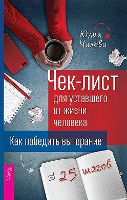 Юлия Чалова - Чек-лист для уставшего от жизни человека. Как победить выгорание. 25 шагов