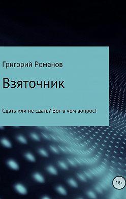 Григорий Романов - Взяточник