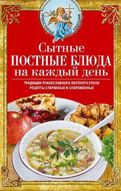 Вера Светлова - Сытные постные блюда на каждый день. Традиции православного постного стола. Рецепты старинные и современные