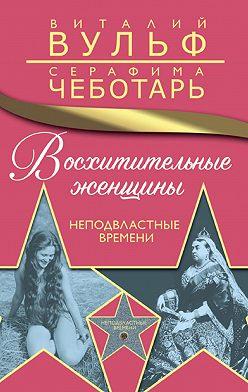 Виталий Вульф - Восхитительные женщины. Неподвластные времени