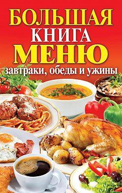 Неустановленный автор - Большая книга меню. Завтраки, обеды и ужины