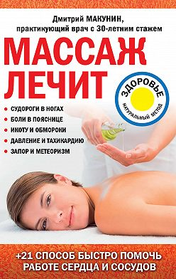 Дмитрий Макунин - Массаж лечит: судороги в ногах, боли в пояснице, икоту и обмороки, давление и тахикардию, запор и метеоризм