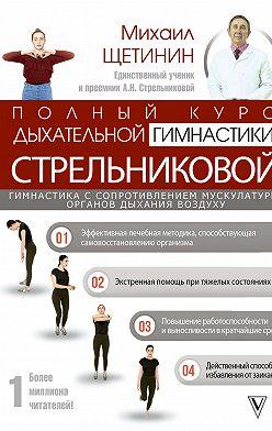 Михаил Щетинин - Полный курс дыхательной гимнастики Стрельниковой