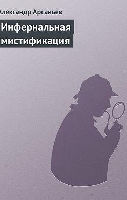 Александр Арсаньев - Инфернальная мистификация
