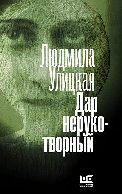 Людмила Улицкая - Дар нерукотворный (сборник)