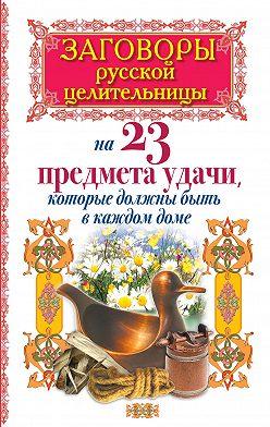 Алексей Тихонов - Заговоры русской целительницы на 23 предмета удачи, которые должны быть в каждом доме