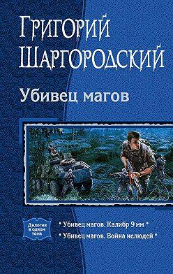 Григорий Шаргородский - Убивец магов: Калибр 9 мм; Война нелюдей