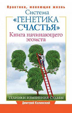 Дмитрий Калинский - Книга начинающего эгоиста. Система «Генетика счастья»