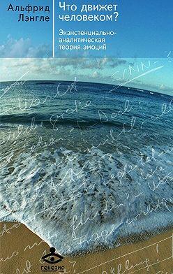 Альфрид Лэнгле - Что движет человеком? Экзистенциально-аналитическая теория эмоций