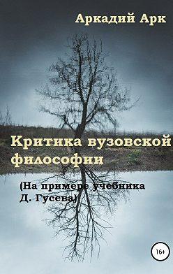 Аркадий Арк - Критика вузовской философии (На примере учебника Д. Гусева)