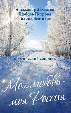 Александр Захватов - Моя любовь – моя Россия. Поэтический сборник