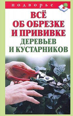 Виктор Горбунов - Всё об обрезке и прививке деревьев и кустарников
