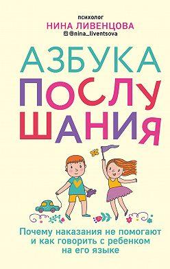 Нина Ливенцова - Азбука послушания. Почему наказания не помогают и как говорить с ребенком на его языке