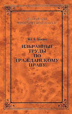Юрий Басин - Избранные труды по гражданскому праву
