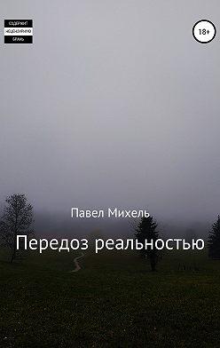 Павел Михель - Передоз реальностью