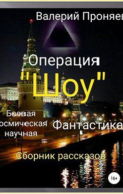 Валерий Проняев - Операция «Шоу». Сборник рассказов