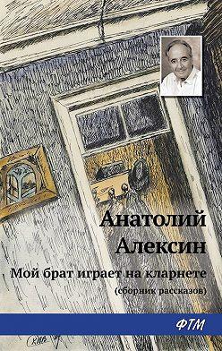 Анатолий Алексин - Мой брат играет на кларнете (сборник рассказов)