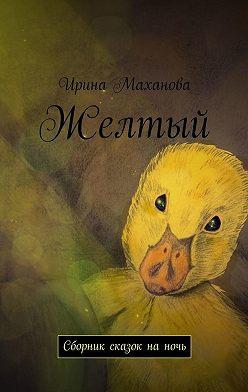 Ирина Маханова - Желтый. Сборник сказок наночь