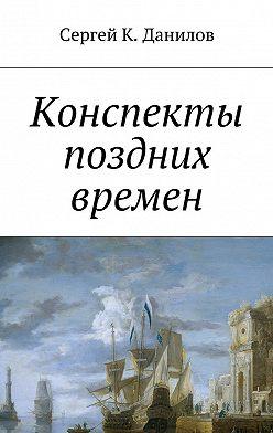 Сергей Данилов - Конспекты поздних времен