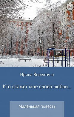 Ирина Верехтина - Кто скажет мне слова любви…