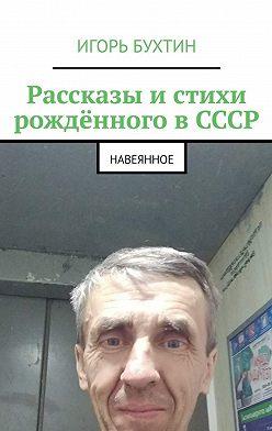 Игорь Бухтин - Рассказы истихи рождённого вСССР. Навеянное