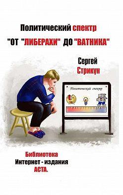 Сергей Стрикун - Политический спектр. От «либерахи» до «ватника»