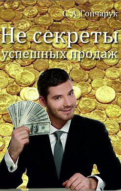 Сергей Гончарук - Не секреты успешных продаж