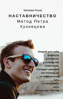 Роман Матвеев - Наставничество. Метод Петра Кузнецова