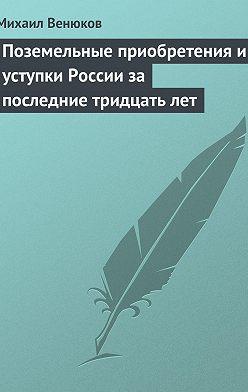 Михаил Венюков - Поземельные приобретения и уступки России за последние тридцать лет